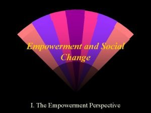 Empowerment and Social Change I The Empowerment Perspective