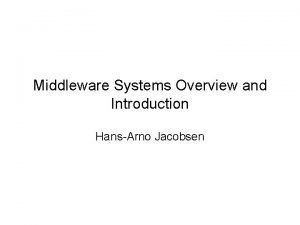 Middleware Systems Overview and Introduction HansArno Jacobsen Middleware
