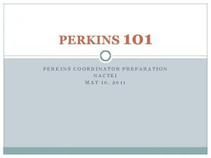 PERKINS 101 PERKINS COORDINATOR PREPARATION NACTEI MAY 10