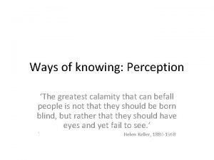 Ways of knowing Perception The greatest calamity that
