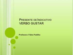 PRESENTE DE INDICATIVO VERBO GUSTAR Profesora Fbia Padilha