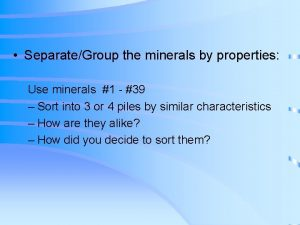 SeparateGroup the minerals by properties Use minerals 1