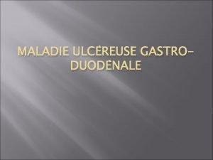 MALADIE ULCREUSE GASTRODUODNALE Maladie ulcereuse gastroduodnale IIntroduction et