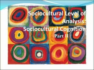 Sociocultural Level of Analysis Sociocultural Cognition Part II