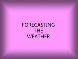 FORECASTING THE WEATHER A weather forecast is a