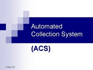 Automated Collection System ACS October 2010 ACS Mission