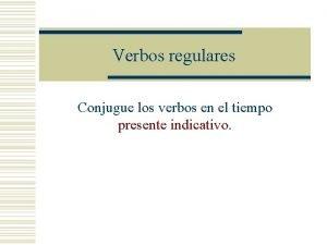 Verbos regulares Conjugue los verbos en el tiempo