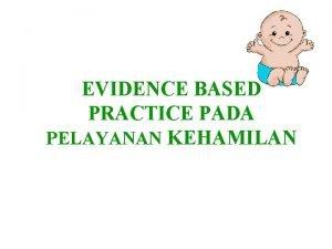 EVIDENCE BASED PRACTICE PADA PELAYANAN KEHAMILAN Pengertian Evidence