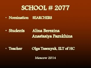 SCHOOL 2077 Nomination SEARCHERS Students Alina Berezina Anastasiya