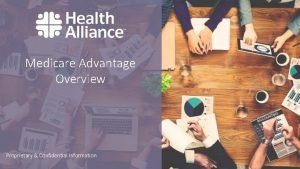 Medicare Advantage Overview Proprietary Confidential Information What is