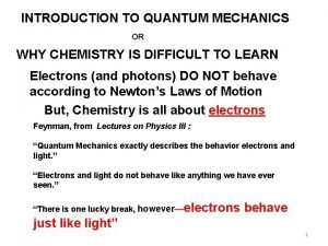 INTRODUCTION TO QUANTUM MECHANICS OR WHY CHEMISTRY IS