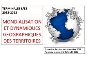 TERMINALES LES 2012 2013 MONDIALISATION ET DYNAMIQUES GEOGRAPHIQUES