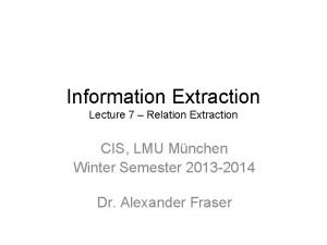 Information Extraction Lecture 7 Relation Extraction CIS LMU