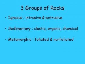 3 Groups of Rocks Igneous intrusive extrusive Sedimentary