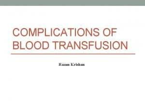 COMPLICATIONS OF BLOOD TRANSFUSION Razan Krishan Complications of