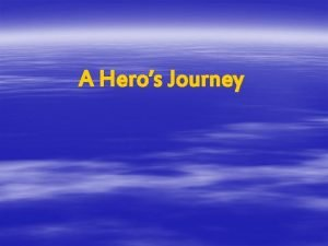 A Heros Journey The Heroic Journey Many stories