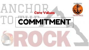 Core Values COMMITMENT COMPETITIVE GREATNESS WORK ETHIC COMMITMENT