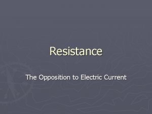Resistance The Opposition to Electric Current Resistance Is