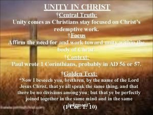 UNITY IN CHRIST Central Truth Unity comes as