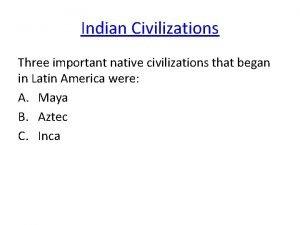 Indian Civilizations Three important native civilizations that began