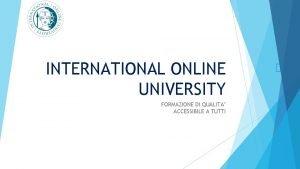 INTERNATIONAL ONLINE UNIVERSITY FORMAZIONE DI QUALITA ACCESSIBILE A