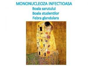 MONONUCLEOZA INFECTIOASA Boala sarutului Boala studentilor Febra glandulara