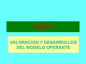 TEMA 9 VALORACIN Y DESARROLLOS DEL MODELO OPERANTE