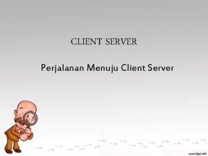 CLIENT SERVER Perjalanan Menuju Client Server Introducing Jaringan