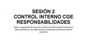 SESIN 2 CONTROL INTERNO CGE RESPONSABILIDADES Velar y