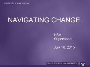 NAVIGATING CHANGE HSA Supervisors July 16 2015 CHANGE