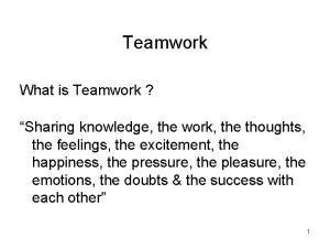 Teamwork What is Teamwork Sharing knowledge the work
