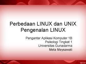 Perbedaan LINUX dan UNIX Pengenalan LINUX Pengantar Aplikasi