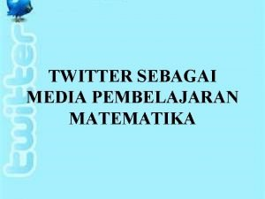 TWITTER SEBAGAI MEDIA PEMBELAJARAN MATEMATIKA NAMA KELOMPOK SEMESTER