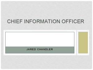 CHIEF INFORMATION OFFICER JARED CHANDLER INTRODUCTION I wanted