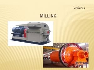Lecture 2 MILLING THEORY OF COMMINUTION MILLING Behavior