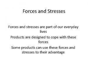 Forces and Stresses Forces and stresses are part
