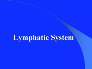 Lymphatic System The Lymphatic System consist of Lymphatic