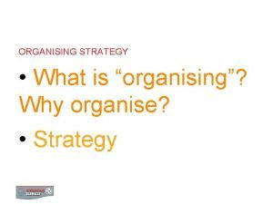 ORGANISING STRATEGY What is organising Why organise Strategy