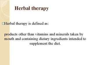 Herbal therapy Herbal therapy is defined as products