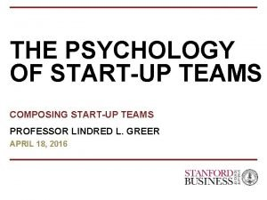 THE PSYCHOLOGY OF STARTUP TEAMS COMPOSING STARTUP TEAMS