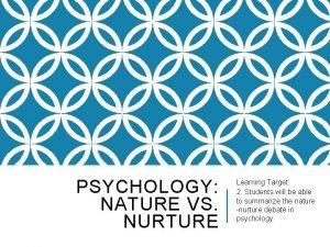 PSYCHOLOGY NATURE VS NURTURE Learning Target 2 Students