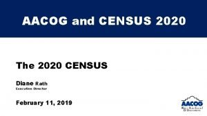 AACOG and CENSUS 2020 The 2020 CENSUS Diane