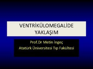 VENTRKLOMEGALDE YAKLAIM Prof Dr Metin nge Atatrk niversitesi