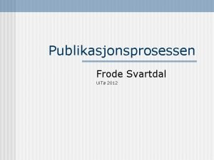 Publikasjonsprosessen Frode Svartdal Ui T 2012 Publikasjonsprosessen n
