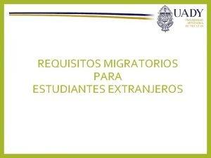 REQUISITOS MIGRATORIOS PARA ESTUDIANTES EXTRANJEROS Estudiantes de ms