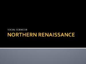 SOCIAL SCIENCE III NORTHERN RENAISSANCE Northern Renaissance begins