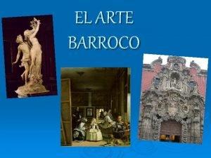 EL ARTE BARROCO EL Barroco Transcurre desde el