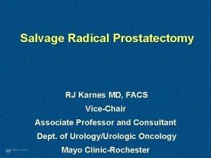 Salvage Radical Prostatectomy RJ Karnes MD FACS ViceChair