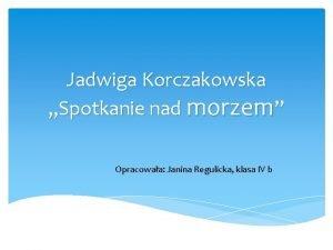 Jadwiga Korczakowska Spotkanie nad morzem Opracowaa Janina Regulicka