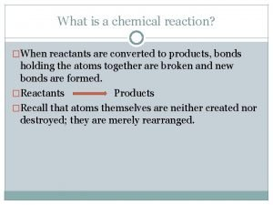 What is a chemical reaction When reactants are